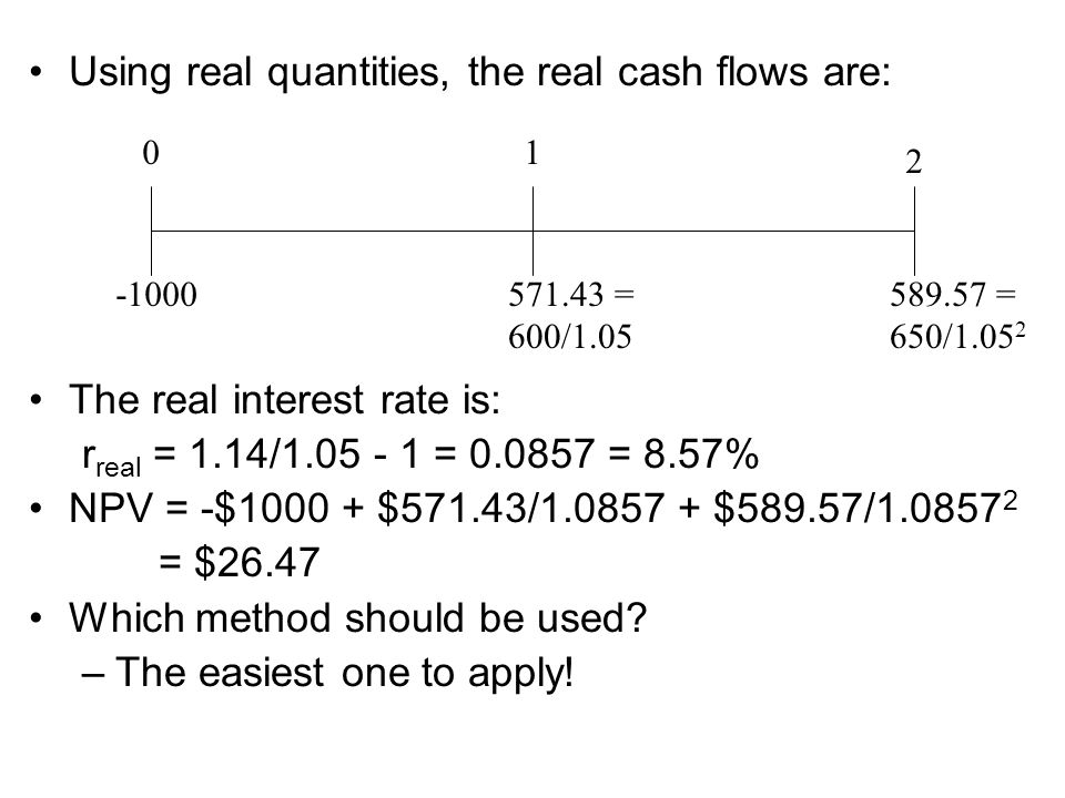 Using real quantities, the real cash flows are: The real interest rate is: r real = 1.14/1.05 - 1 = 0.0857 = 8.57% NPV = -$1000 + $571.43/1.0857 + $589.57/1.0857 2 = $26.47 Which method should be used.