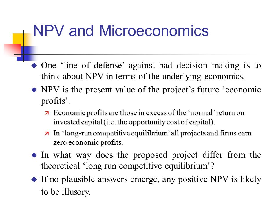 NPV and Microeconomics u One 'line of defense' against bad decision making is to think about NPV in terms of the underlying economics.