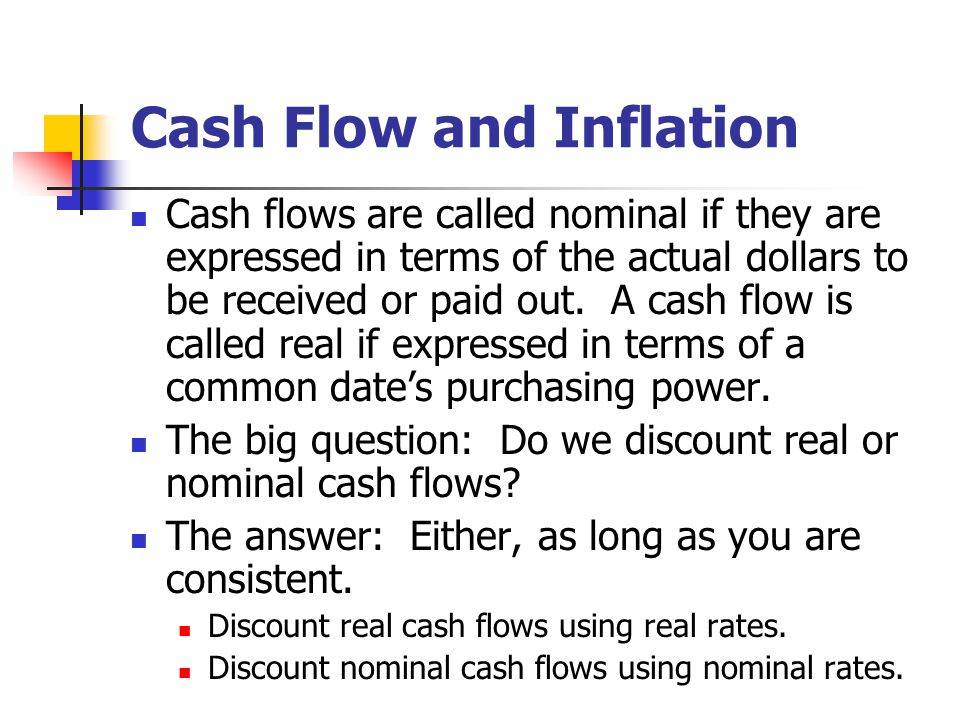 Cash Flow and Inflation Cash flows are called nominal if they are expressed in terms of the actual dollars to be received or paid out.