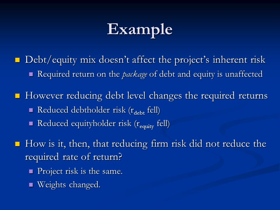 Example Debt/equity mix doesn't affect the project's inherent risk Debt/equity mix doesn't affect the project's inherent risk Required return on the package of debt and equity is unaffected Required return on the package of debt and equity is unaffected However reducing debt level changes the required returns However reducing debt level changes the required returns Reduced debtholder risk (r debt fell) Reduced debtholder risk (r debt fell) Reduced equityholder risk (r equity fell) Reduced equityholder risk (r equity fell) How is it, then, that reducing firm risk did not reduce the required rate of return.