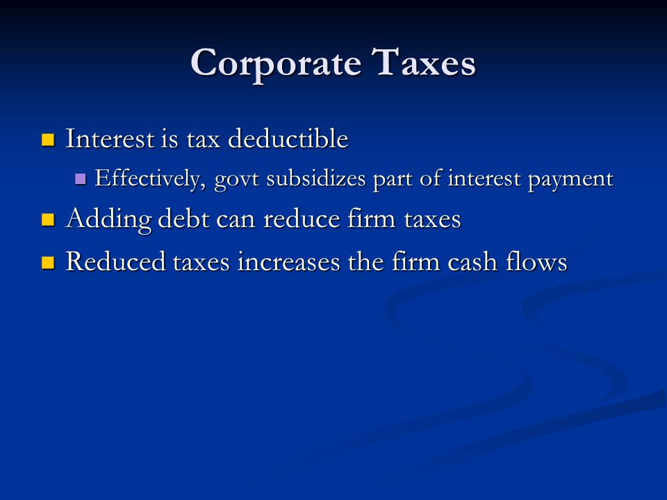 Corporate Taxes Interest is tax deductible Interest is tax deductible Effectively, govt subsidizes part of interest payment Effectively, govt subsidizes part of interest payment Adding debt can reduce firm taxes Adding debt can reduce firm taxes Reduced taxes increases the firm cash flows Reduced taxes increases the firm cash flows