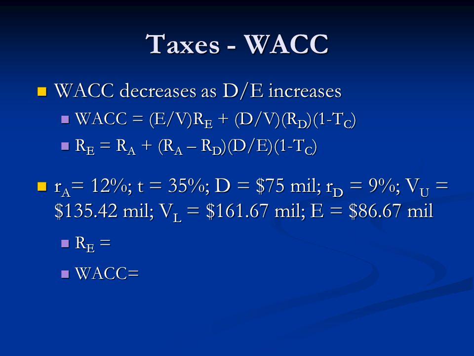 Taxes - WACC WACC decreases as D/E increases WACC decreases as D/E increases WACC = (E/V)R E + (D/V)(R D )(1-T C ) WACC = (E/V)R E + (D/V)(R D )(1-T C