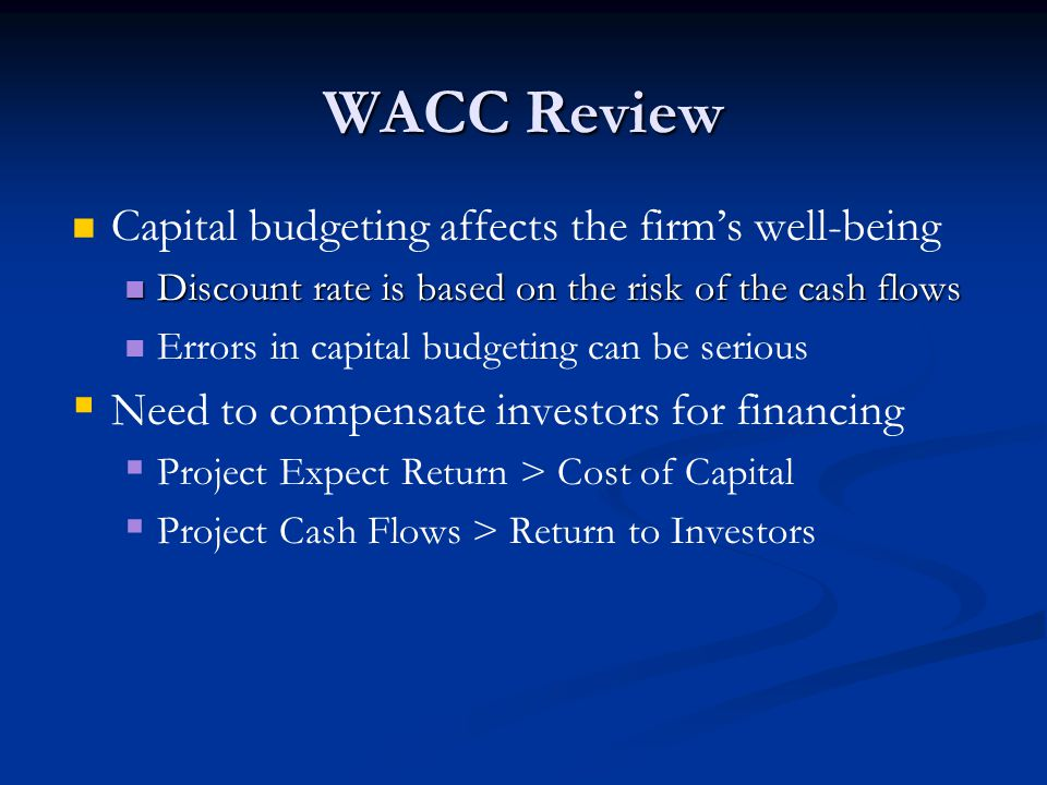 WACC Review Capital budgeting affects the firm's well-being Discount rate is based on the risk of the cash flows Discount rate is based on the risk of the cash flows Errors in capital budgeting can be serious   Need to compensate investors for financing   Project Expect Return > Cost of Capital   Project Cash Flows > Return to Investors