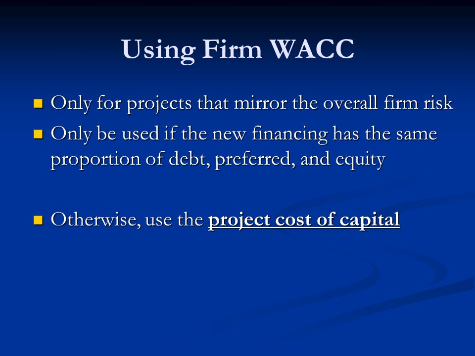 Using Firm WACC Only for projects that mirror the overall firm risk Only for projects that mirror the overall firm risk Only be used if the new financing has the same proportion of debt, preferred, and equity Only be used if the new financing has the same proportion of debt, preferred, and equity Otherwise, use the project cost of capital Otherwise, use the project cost of capital