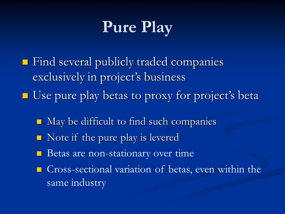 Pure Play Find several publicly traded companies exclusively in project's business Find several publicly traded companies exclusively in project's business Use pure play betas to proxy for project's beta Use pure play betas to proxy for project's beta May be difficult to find such companies May be difficult to find such companies Note if the pure play is levered Note if the pure play is levered Betas are non-stationary over time Cross-sectional variation of betas, even within the same industry