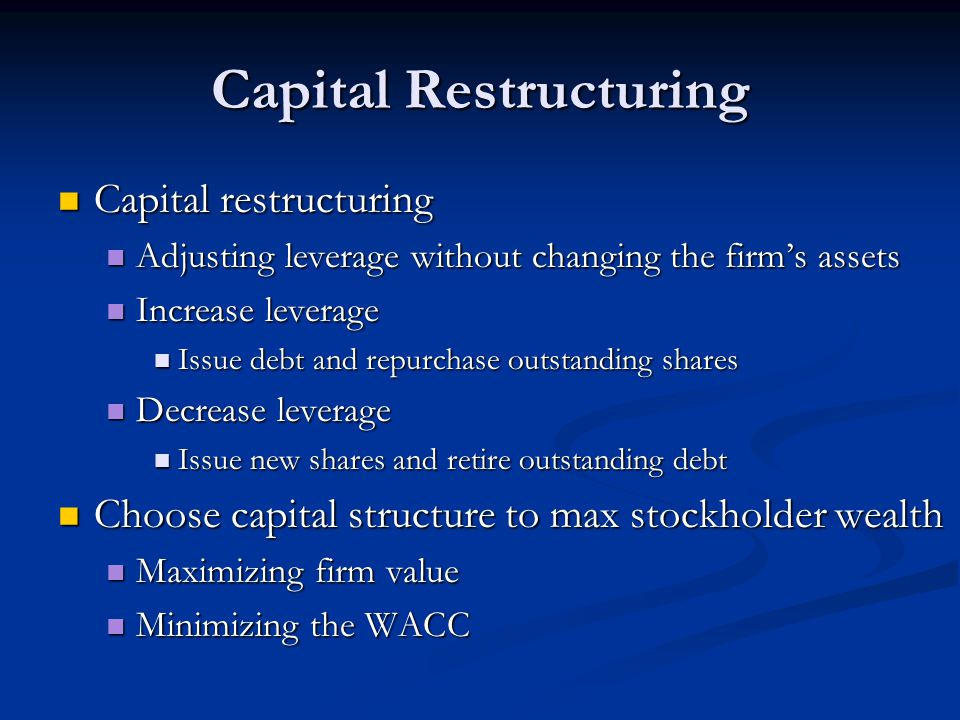 Capital Restructuring Capital restructuring Capital restructuring Adjusting leverage without changing the firm's assets Adjusting leverage without changing the firm's assets Increase leverage Increase leverage Issue debt and repurchase outstanding shares Issue debt and repurchase outstanding shares Decrease leverage Decrease leverage Issue new shares and retire outstanding debt Issue new shares and retire outstanding debt Choose capital structure to max stockholder wealth Choose capital structure to max stockholder wealth Maximizing firm value Maximizing firm value Minimizing the WACC Minimizing the WACC
