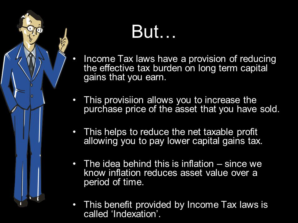 But… Income Tax laws have a provision of reducing the effective tax burden on long term capital gains that you earn.