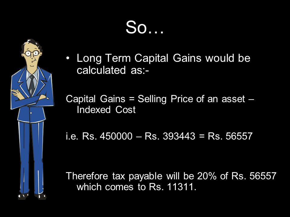 So… Long Term Capital Gains would be calculated as:- Capital Gains = Selling Price of an asset – Indexed Cost i.e.