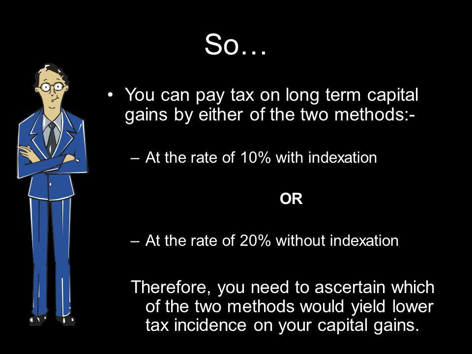 So… You can pay tax on long term capital gains by either of the two methods:- –At the rate of 10% with indexation OR –At the rate of 20% without indexation Therefore, you need to ascertain which of the two methods would yield lower tax incidence on your capital gains.