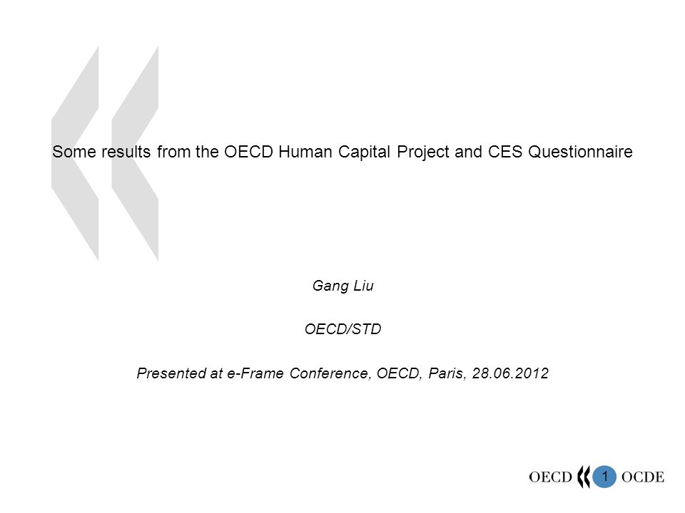 1 Some results from the OECD Human Capital Project and CES Questionnaire Gang Liu OECD/STD Presented at e-Frame Conference, OECD, Paris, 28.06.2012