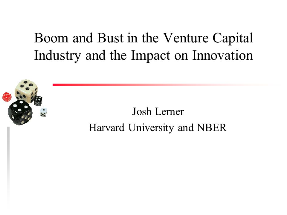 Boom and Bust in the Venture Capital Industry and the Impact on Innovation Josh Lerner Harvard University and NBER