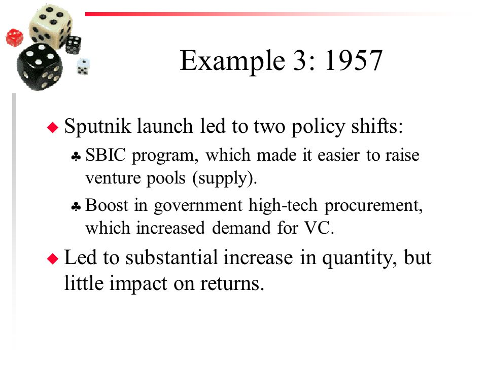 Example 3: 1957 u Sputnik launch led to two policy shifts:  SBIC program, which made it easier to raise venture pools (supply).