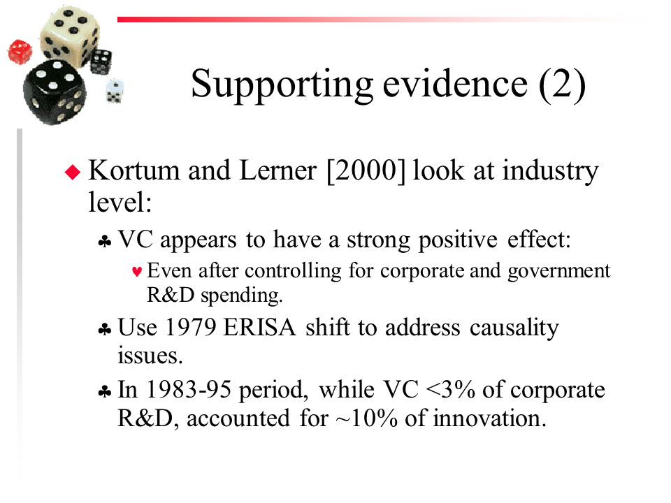 Supporting evidence (2) u Kortum and Lerner [2000] look at industry level:  VC appears to have a strong positive effect: Even after controlling for corporate and government R&D spending.