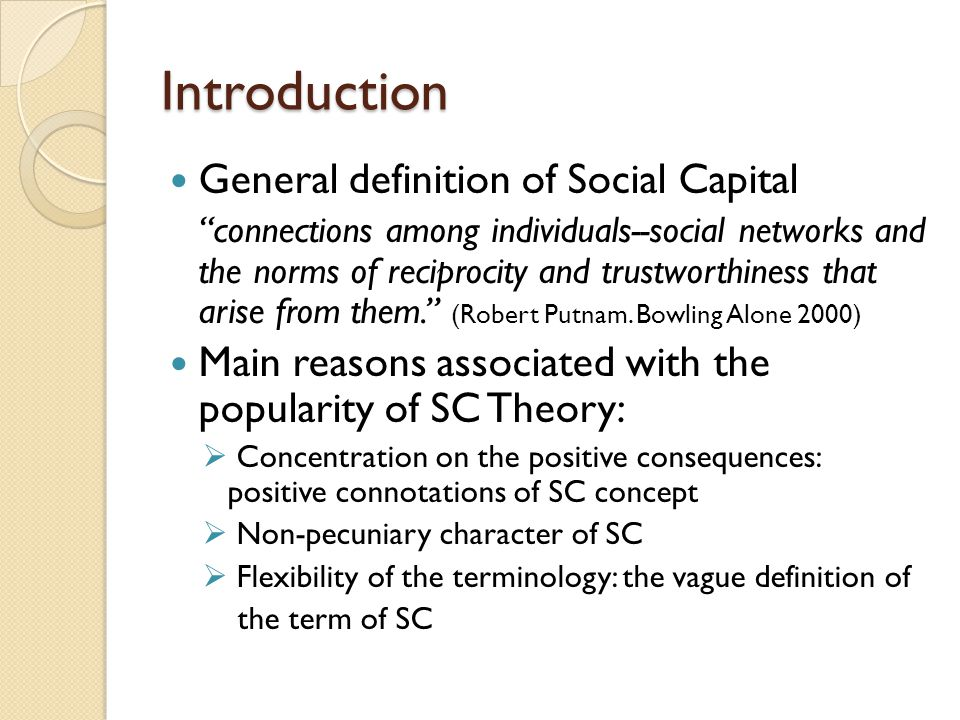 "Introduction General definition of Social Capital ""connections among individuals--social networks and the norms of reciprocity and trustworthiness tha"