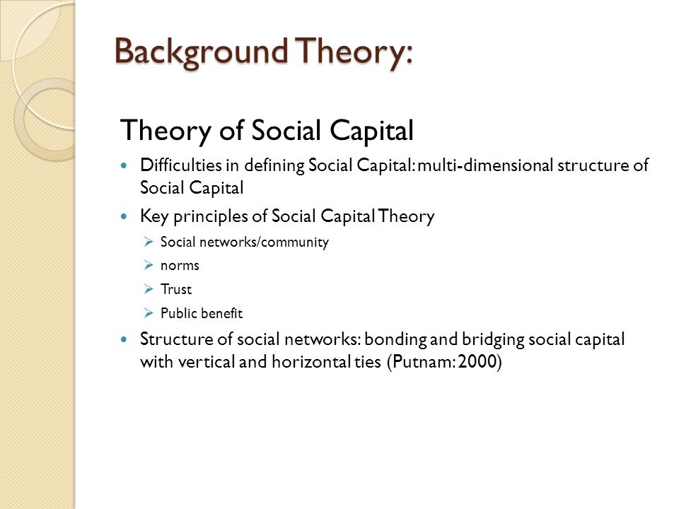 Background Theory: Theory of Social Capital Difficulties in defining Social Capital: multi-dimensional structure of Social Capital Key principles of S