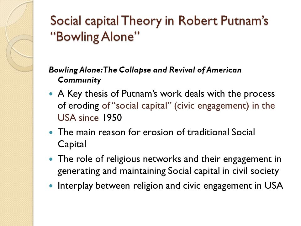 "Social capital Theory in Robert Putnam's ""Bowling Alone"" Bowling Alone: The Collapse and Revival of American Community A Key thesis of Putnam's work d"
