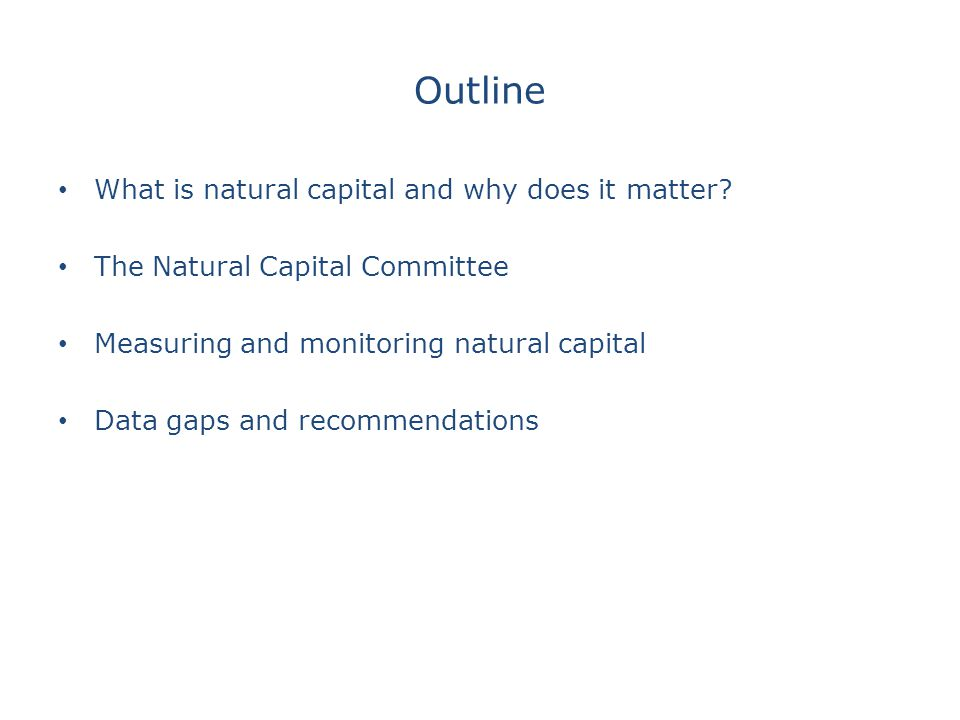 Defining Natural Capital Natural Capital : the stock of our physical natural assets (such as soil, forests, water and biodiversity) which provide flows of services that benefit people (such as pollinating crops, natural hazard protection, climate regulation or the mental health benefits of a walk in the park) (Natural Environment White Paper, 2011) http://www.forumforthefuture.org/project/five-capitals/overview#sthash.Xmo2hc70.dpuf 1) produced or manufactured capital (roads, buildings, machines) 2) human capital (health, knowledge, culture and institutions) 3) natural capital (available from nature)