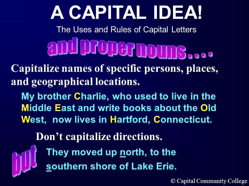 A CAPITAL IDEA! The Uses and Rules of Capital Letters © Capital Community College In titles, capitalize the first, last, and all important words. Usua