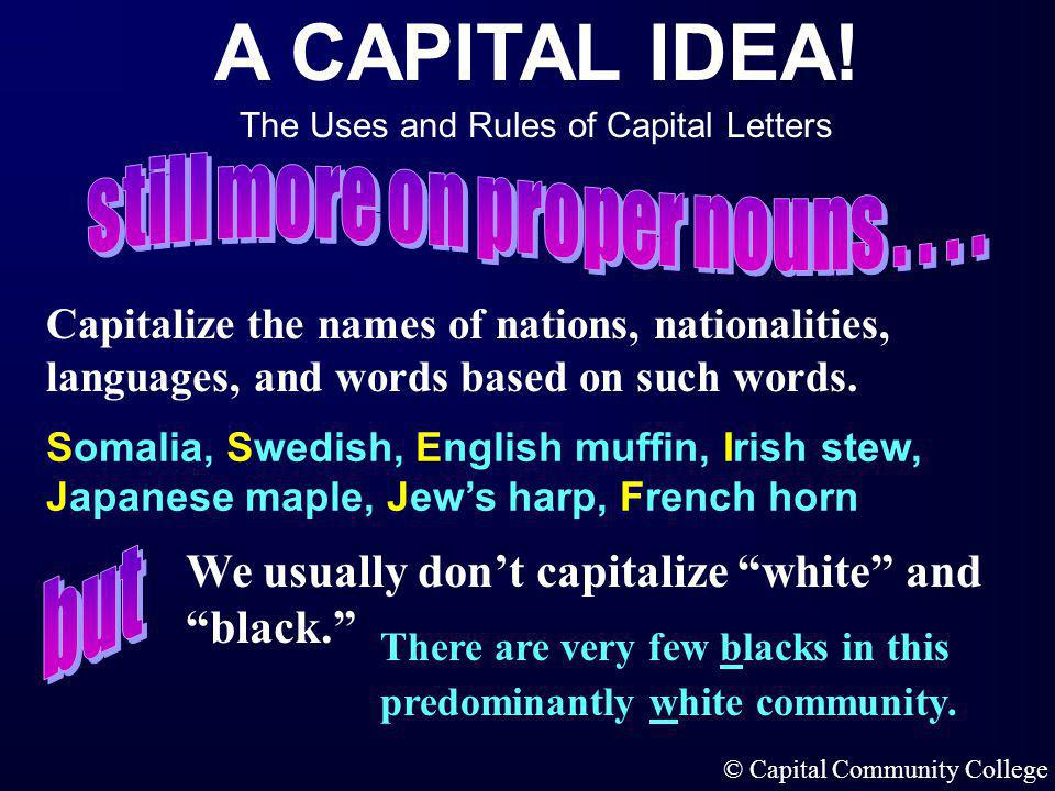 A CAPITAL IDEA! The Uses and Rules of Capital Letters © Capital Community College Capitalize the names of historical events. Capitalize the names of r