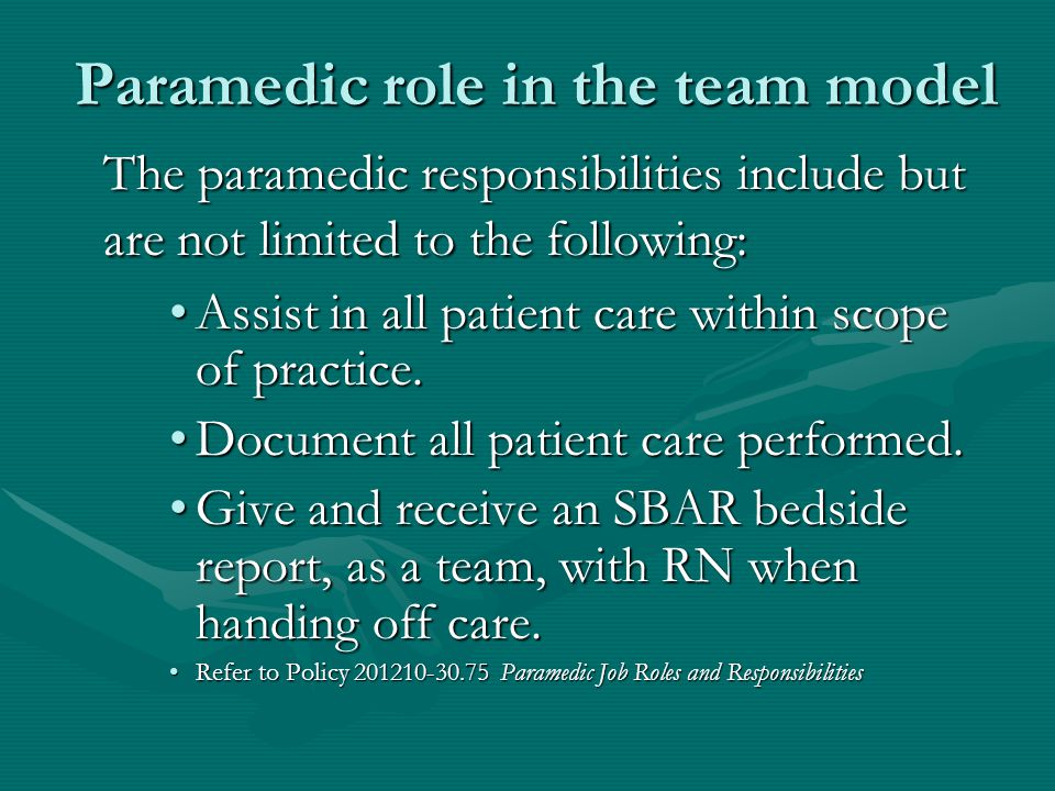 Paramedic role in the team model The paramedic responsibilities include but are not limited to the following: Assist in all patient care within scope