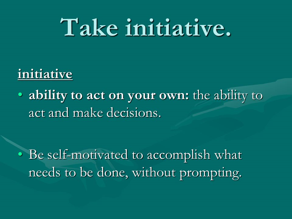 Take initiative. initiative ability to act on your own: the ability to act and make decisions.ability to act on your own: the ability to act and make