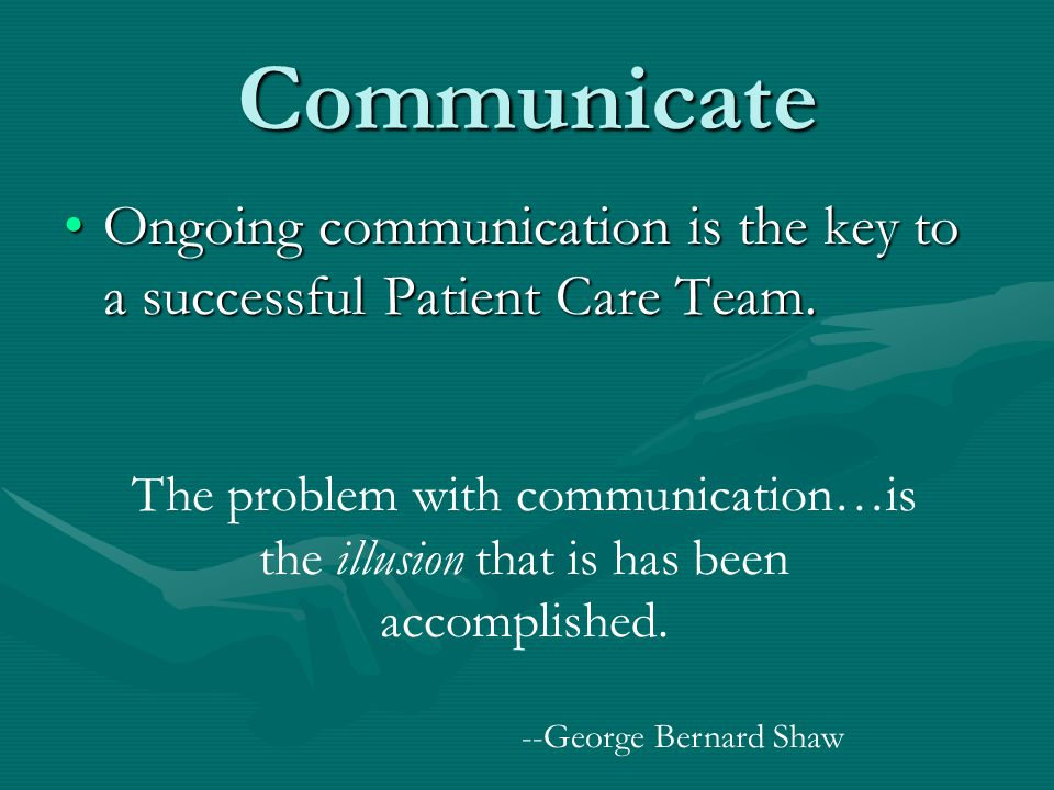 Communicate Ongoing communication is the key to a successful Patient Care Team.Ongoing communication is the key to a successful Patient Care Team. The