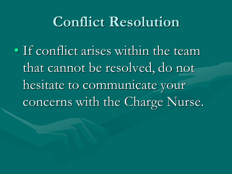 Conflict Resolution If conflict arises within the team that cannot be resolved, do not hesitate to communicate your concerns with the Charge Nurse.If conflict arises within the team that cannot be resolved, do not hesitate to communicate your concerns with the Charge Nurse.