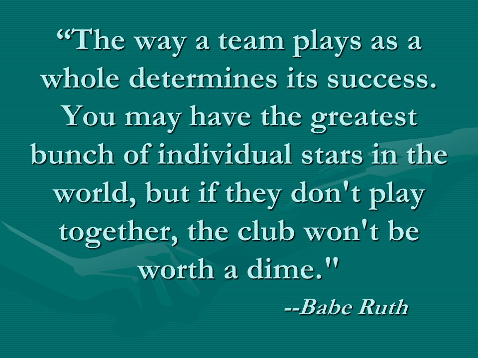 """""""The way a team plays as a whole determines its success. You may have the greatest bunch of individual stars in the world, but if they don't play toge"""