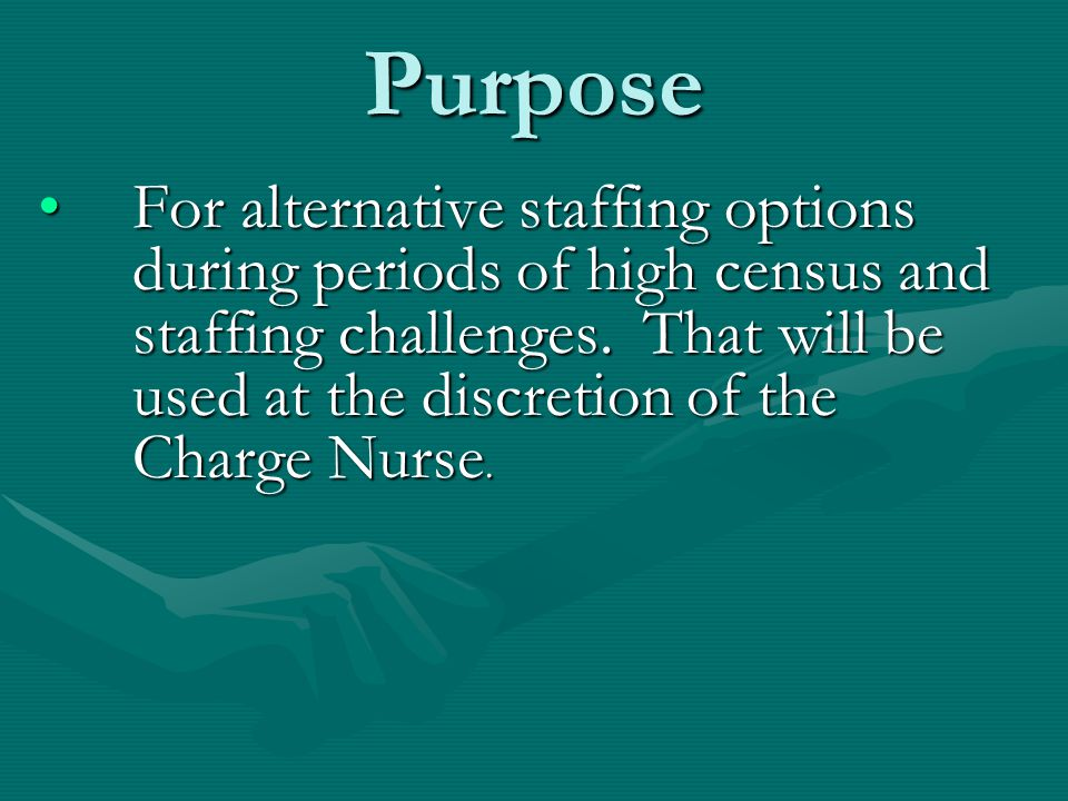 Purpose For alternative staffing options during periods of high census and staffing challenges. That will be used at the discretion of the Charge Nurs
