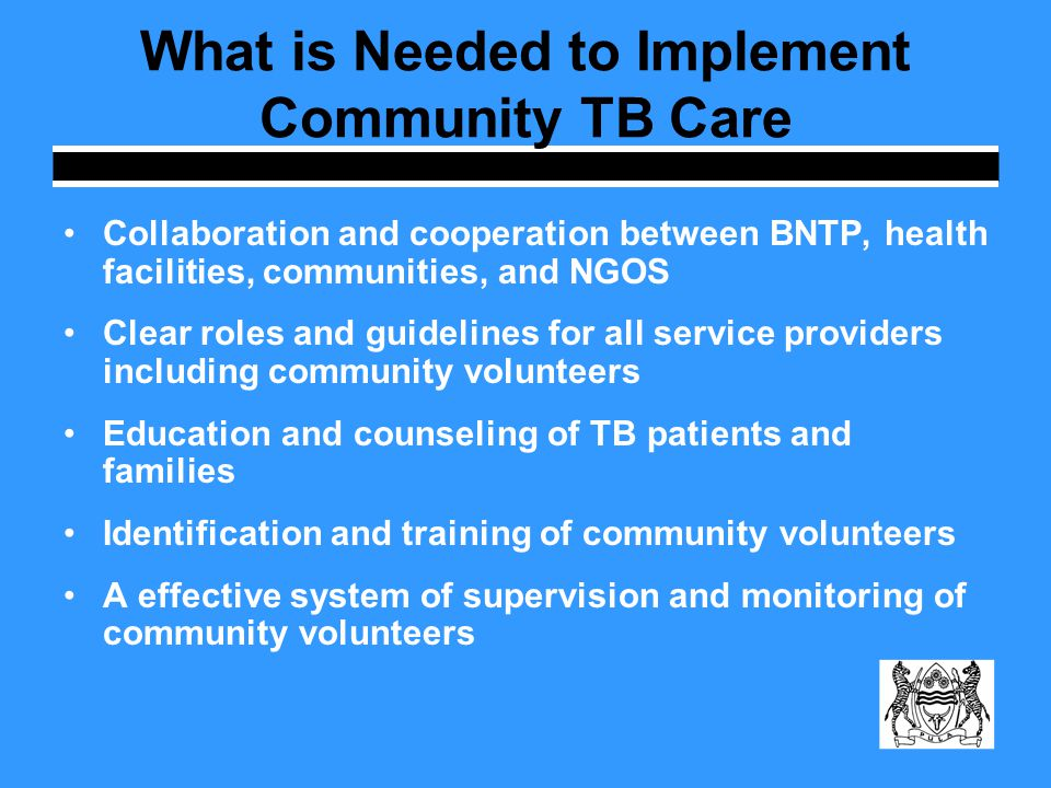 What is Needed to Implement Community TB Care Collaboration and cooperation between BNTP, health facilities, communities, and NGOS Clear roles and guidelines for all service providers including community volunteers Education and counseling of TB patients and families Identification and training of community volunteers A effective system of supervision and monitoring of community volunteers