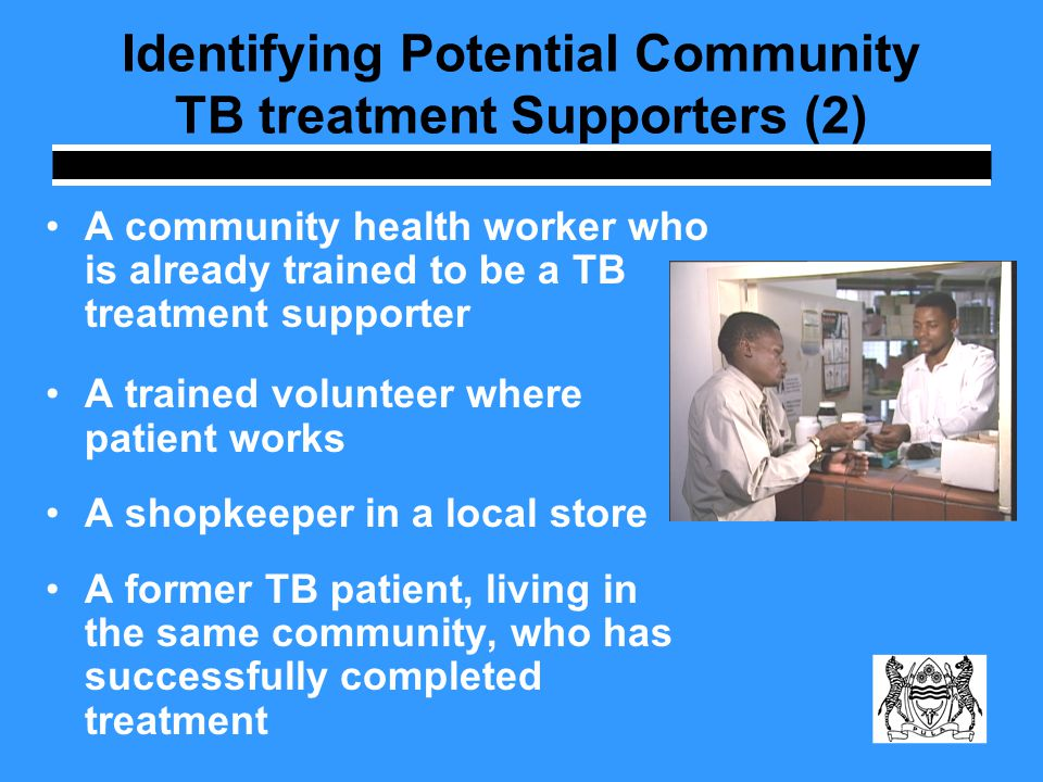 Identifying Potential Community TB treatment Supporters (2) A community health worker who is already trained to be a TB treatment supporter A trained volunteer where patient works A shopkeeper in a local store A former TB patient, living in the same community, who has successfully completed treatment
