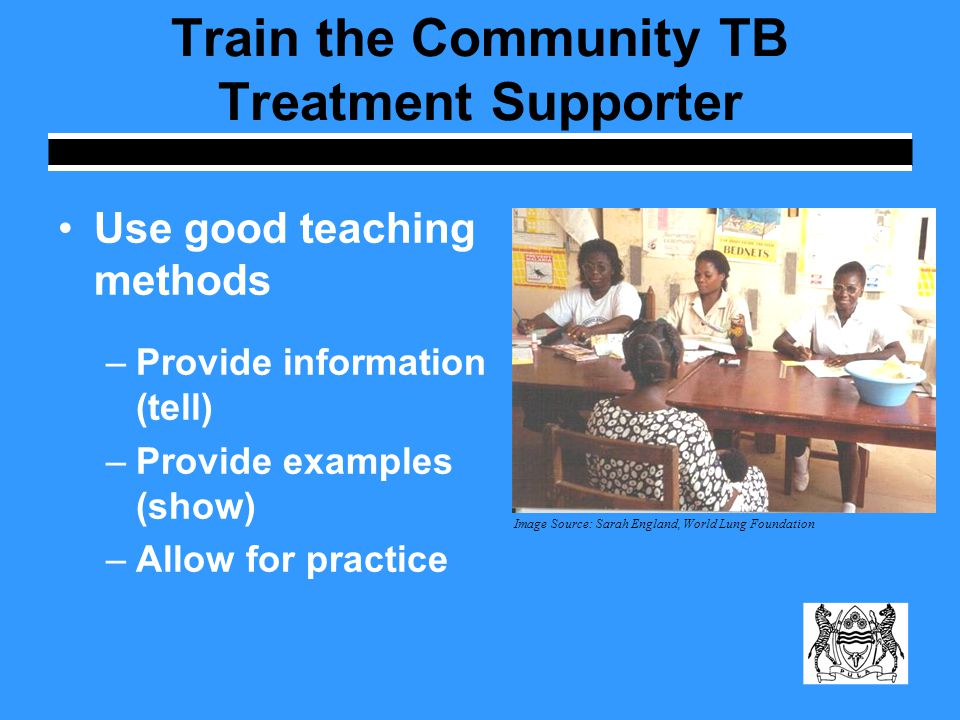 Train the Community TB Treatment Supporter Use good teaching methods –Provide information (tell) –Provide examples (show) –Allow for practice Image Source: Sarah England, World Lung Foundation