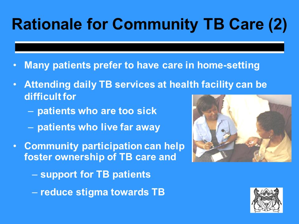 Rationale for Community TB Care (2) Many patients prefer to have care in home-setting Attending daily TB services at health facility can be difficult for –patients who are too sick –patients who live far away Community participation can help foster ownership of TB care and – support for TB patients – reduce stigma towards TB