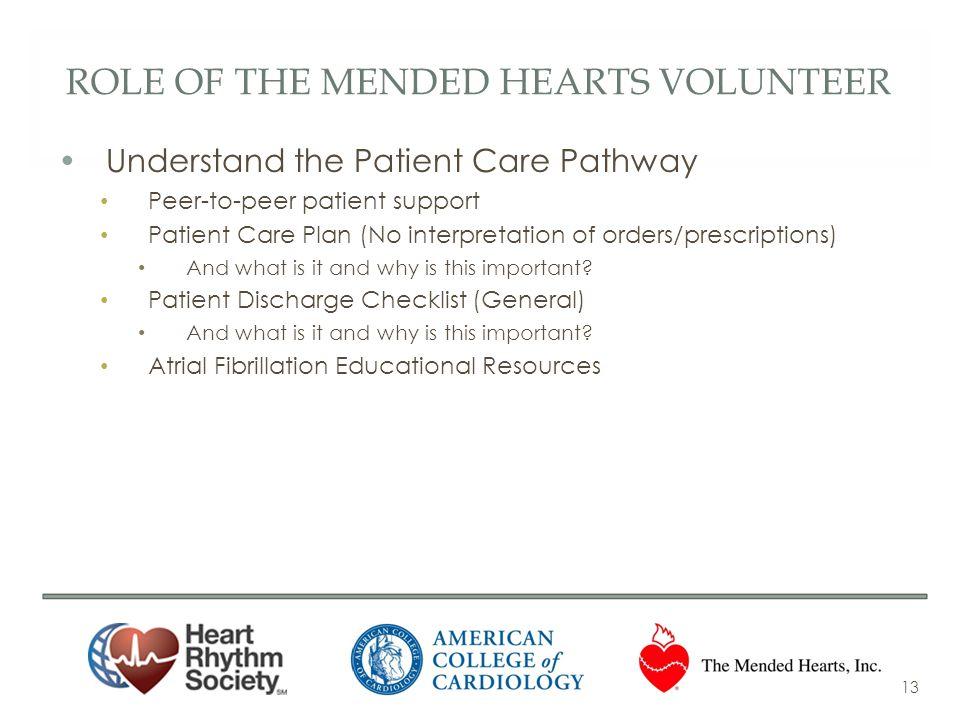 ROLE OF THE MENDED HEARTS VOLUNTEER Understand the Patient Care Pathway Peer-to-peer patient support Patient Care Plan (No interpretation of orders/pr
