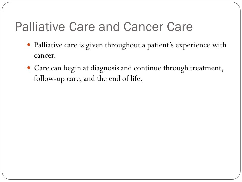 Palliative Care and Cancer Care Palliative care is given throughout a patient's experience with cancer.
