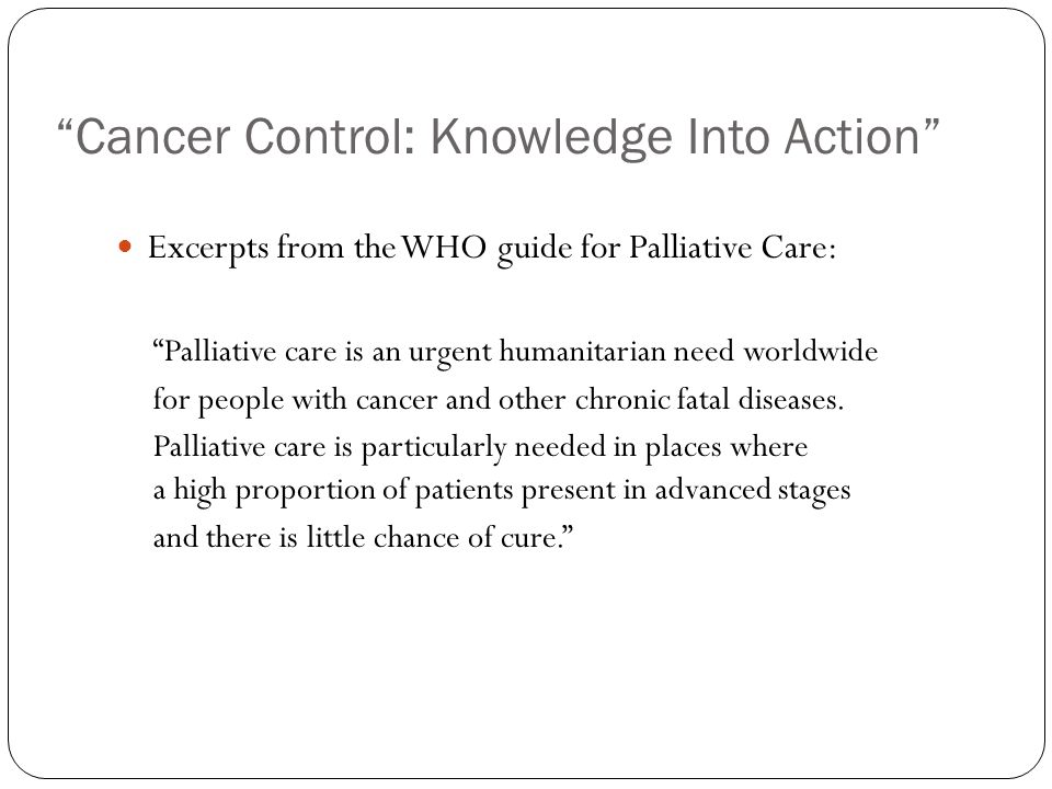 Cancer Control: Knowledge Into Action Excerpts from the WHO guide for Palliative Care: Palliative care is an urgent humanitarian need worldwide for people with cancer and other chronic fatal diseases.