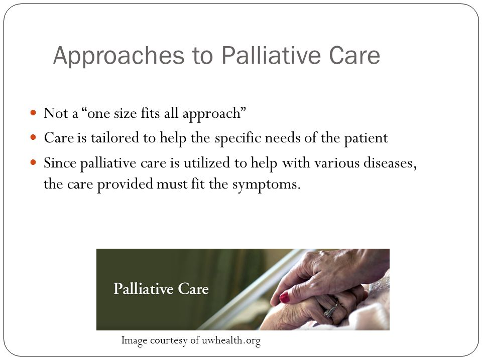 Approaches to Palliative Care Not a one size fits all approach Care is tailored to help the specific needs of the patient Since palliative care is utilized to help with various diseases, the care provided must fit the symptoms.