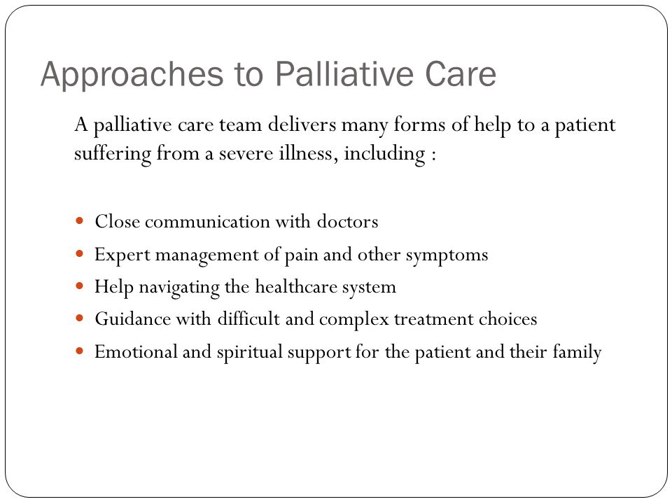 Approaches to Palliative Care A palliative care team delivers many forms of help to a patient suffering from a severe illness, including : Close communication with doctors Expert management of pain and other symptoms Help navigating the healthcare system Guidance with difficult and complex treatment choices Emotional and spiritual support for the patient and their family