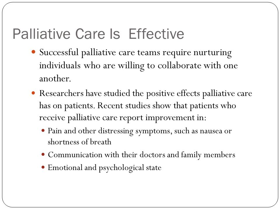 Palliative Care Is Effective Successful palliative care teams require nurturing individuals who are willing to collaborate with one another.