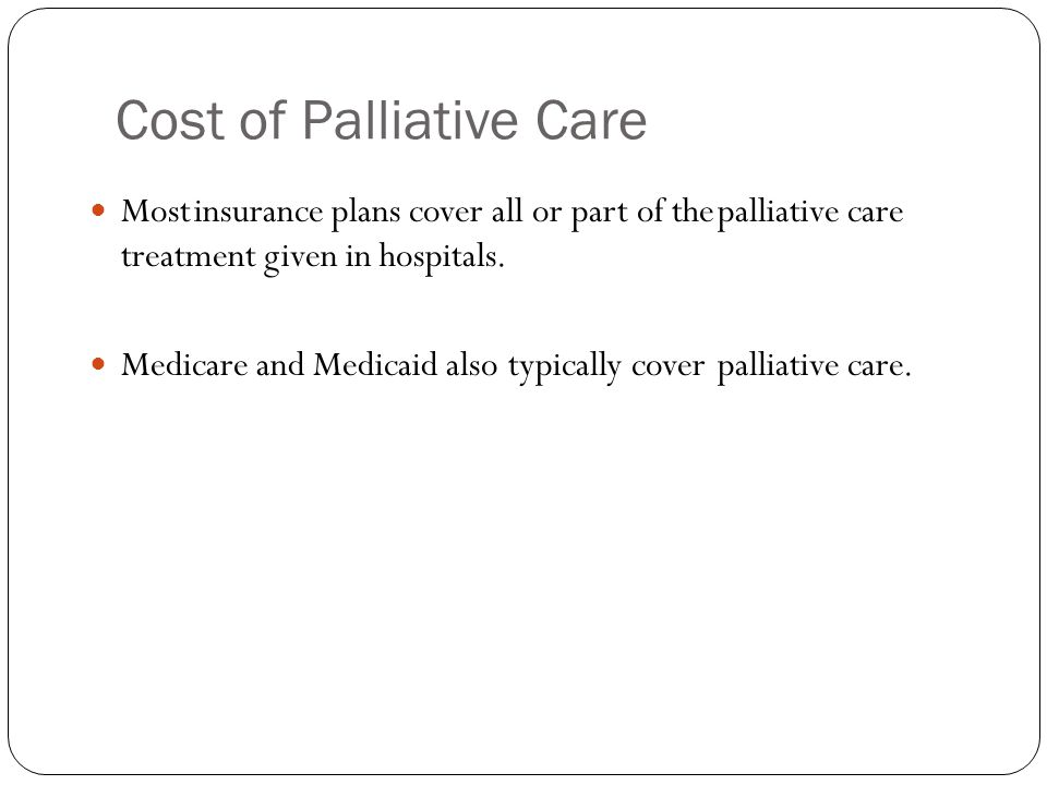 Cost of Palliative Care Mostinsurance plans cover all or part of thepalliative care treatment given in hospitals.