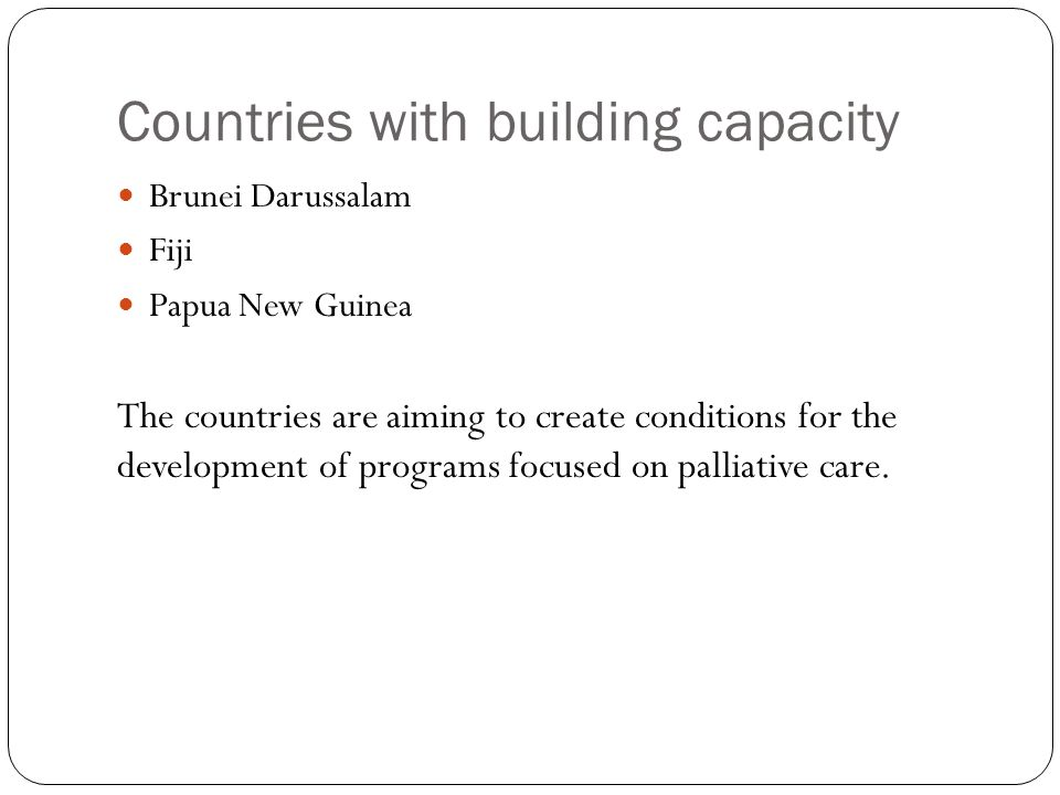 Countries with building capacity Brunei Darussalam Fiji Papua New Guinea The countries are aiming to create conditions for the development of programs focused on palliative care.