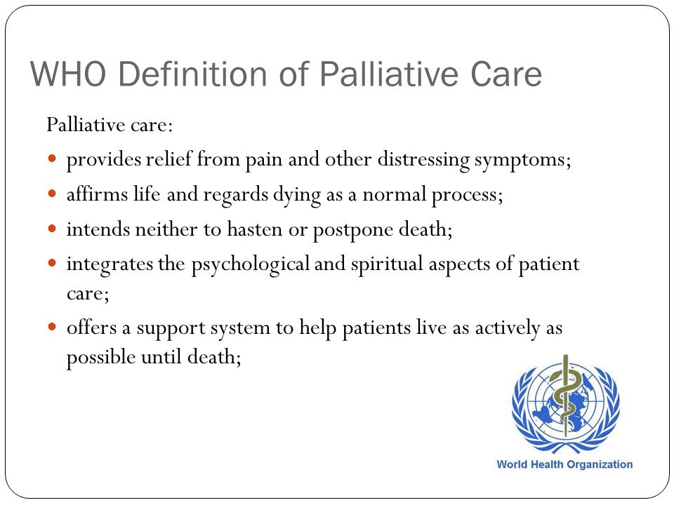 WHO Definition of Palliative Care Palliative care: provides relief from pain and other distressing symptoms; affirms life and regards dying as a normal process; intends neither to hasten or postpone death; integrates the psychological and spiritual aspects of patient care; offers a support system to help patients live as actively as possible until death;