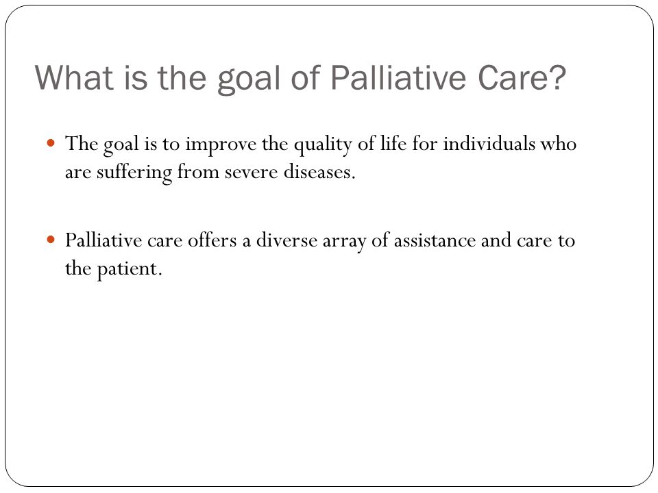 What is the goal of Palliative Care.
