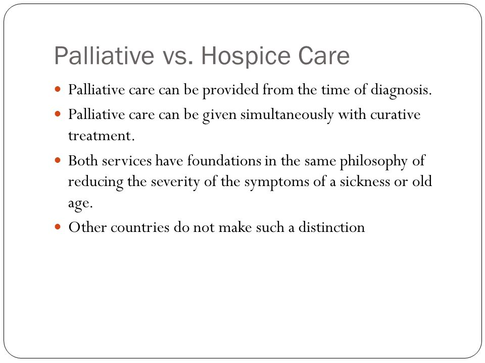 Palliative vs. Hospice Care Palliative care can be provided from the time of diagnosis.