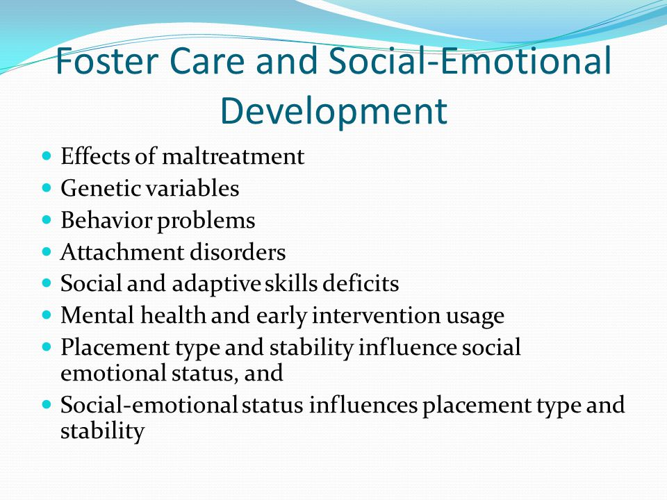 Foster Care and Social-Emotional Development Effects of maltreatment Genetic variables Behavior problems Attachment disorders Social and adaptive skil