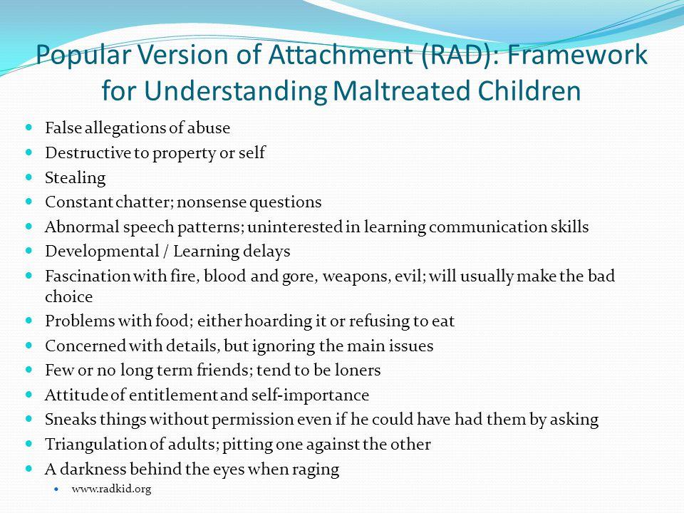 Popular Version of Attachment (RAD): Framework for Understanding Maltreated Children False allegations of abuse Destructive to property or self Steali