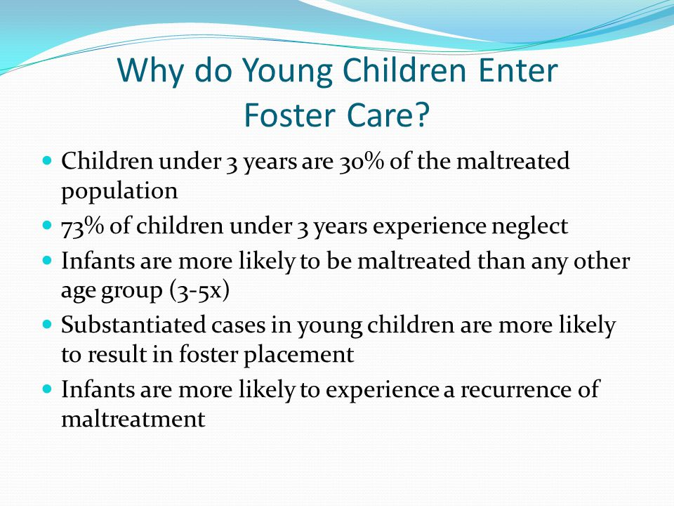 Why do Young Children Enter Foster Care? Children under 3 years are 30% of the maltreated population 73% of children under 3 years experience neglect