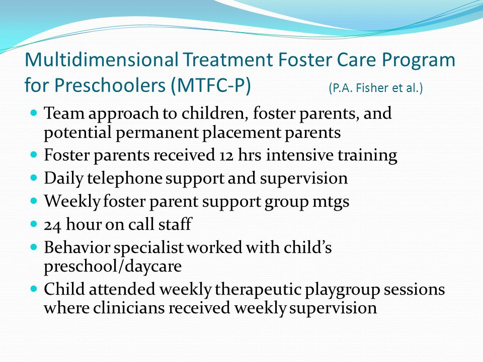 Multidimensional Treatment Foster Care Program for Preschoolers (MTFC-P) (P.A. Fisher et al.) Team approach to children, foster parents, and potential