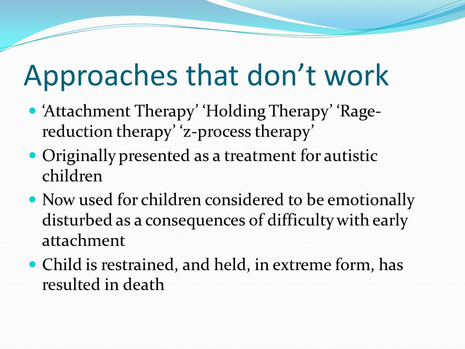 Approaches that don't work 'Attachment Therapy' 'Holding Therapy' 'Rage- reduction therapy' 'z-process therapy' Originally presented as a treatment fo