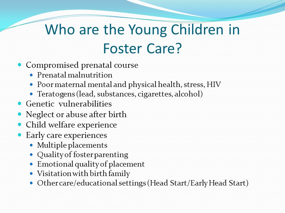 Who are the Young Children in Foster Care? Compromised prenatal course Prenatal malnutrition Poor maternal mental and physical health, stress, HIV Ter